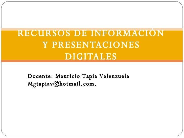 RECURSOS DE INFORMACIÓN Y PRESENTACIONES DIGITALES Docente: Mauricio Tapia Valenzuela [email_address]