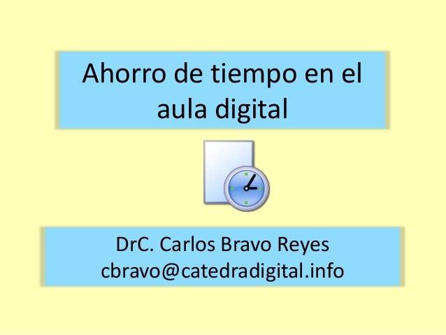 Ahorro de tiempo en el aula digital  DrC. Carlos Bravo Reyes cbravo@catedradigital.info