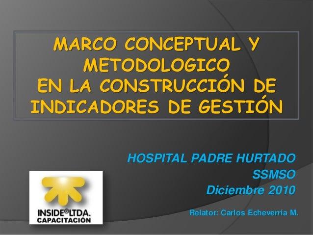 MARCO CONCEPTUAL Y METODOLOGICO EN LA CONSTRUCCIÓN DE INDICADORES DE GESTIÓN Relator: Carlos Echeverria M. HOSPITAL PADRE ...