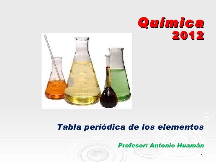 Química                            2012Tabla periódica de los elementos             Profesor: Antonio Huamán              ...