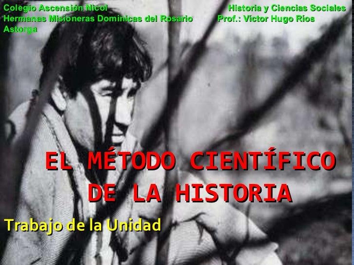 EL MÉTODO CIENTÍFICO DE LA HISTORIA Trabajo de la Unidad Colegio Ascensión Nicol   Historia y Ciencias Sociales Hermanas M...