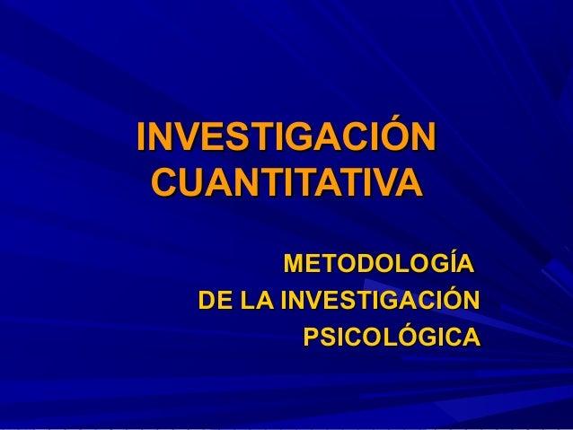 INVESTIGACIÓNINVESTIGACIÓN CUANTITATIVACUANTITATIVA METODOLOGÍAMETODOLOGÍA DE LA INVESTIGACIÓNDE LA INVESTIGACIÓN PSICOLÓG...