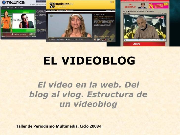 EL VIDEOBLOG El video en la web. Del blog al vlog. Estructura de un videoblog Taller de Periodismo Multimedia, Ciclo 2008-II