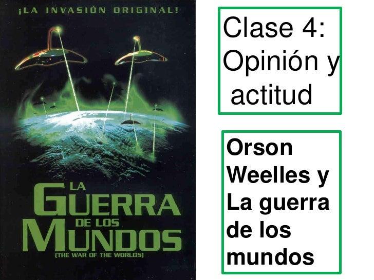 Clase 4: <br />Opinión y<br /> actitud<br />Orson<br />Weelles y La guerra de los mundos<br />
