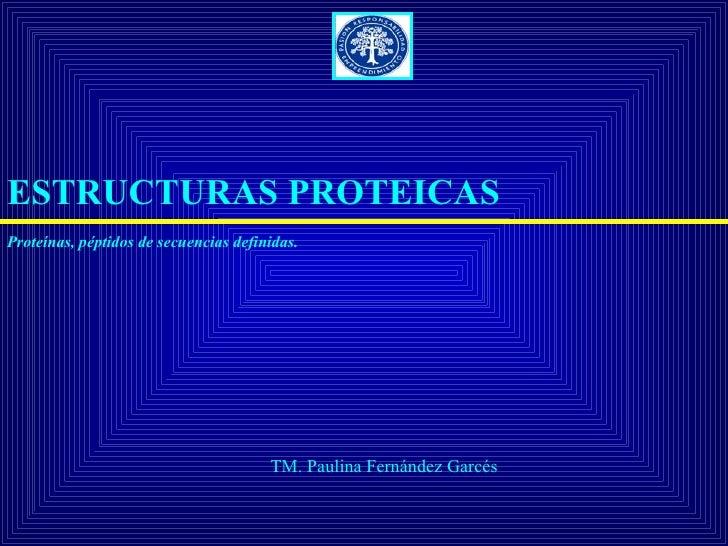 ESTRUCTURAS PROTEICAS Proteínas, péptidos de secuencias definidas.                                            TM. Paulina ...