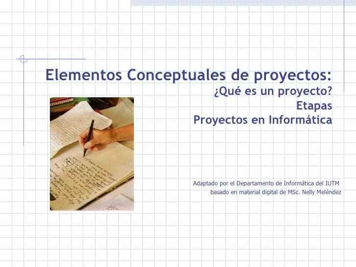 Elementos Conceptuales de proyectos:  ¿Qué es un proyecto? Etapas Proyectos en Informática <ul><li>Adaptado por el Departa...