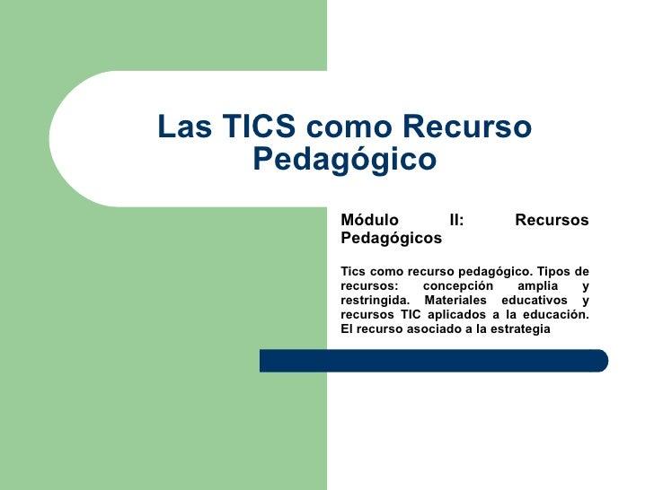 Las TICS como Recurso Pedagógico Módulo II: Recursos Pedagógicos  Tics como recurso pedagógico. Tipos de recursos: concep...