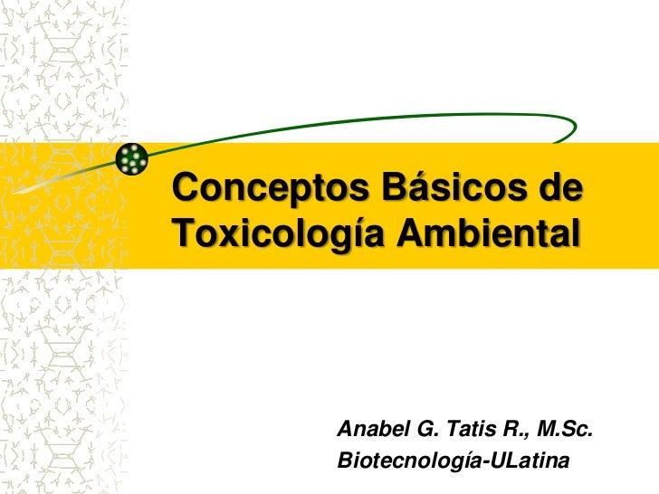 Conceptos Básicos deToxicología Ambiental        Anabel G. Tatis R., M.Sc.        Biotecnología-ULatina