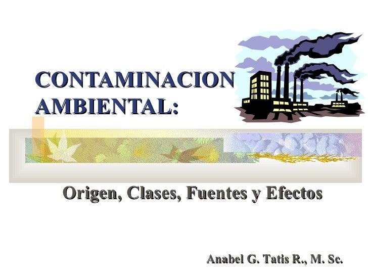 CONTAMINACIONAMBIENTAL: Origen, Clases, Fuentes y Efectos                   Anabel G. Tatis R., M. Sc.