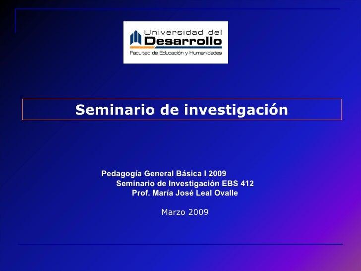 Seminario de investigación Pedagogía General Básica I 2009  Seminario de Investigación EBS 412 Prof. María José Leal Ovall...