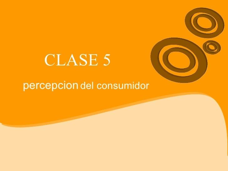 CLASE 5 percepcion   del consumidor