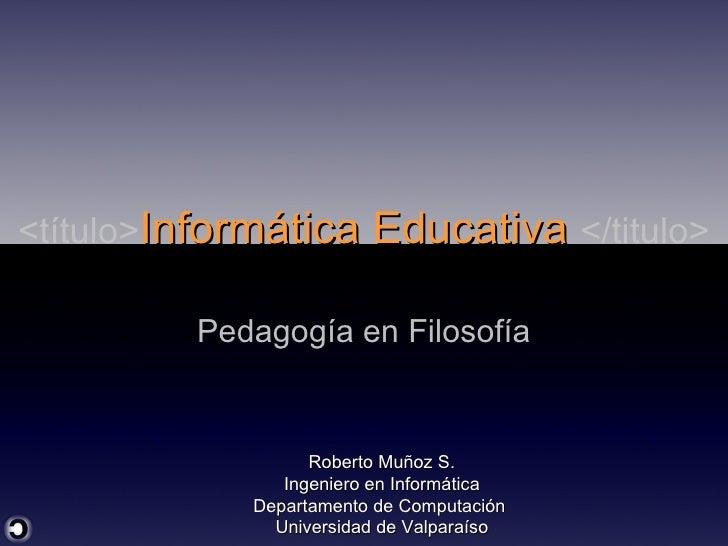 <título> Informática Educativa  </titulo> Pedagogía en Filosofía Roberto Muñoz S. Ingeniero en Informática Departamento de...