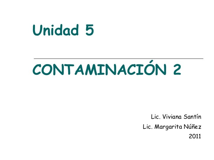 Unidad 5 CONTAMINACIÓN 2 Lic. Viviana Santín Lic. Margarita Núñez 2011