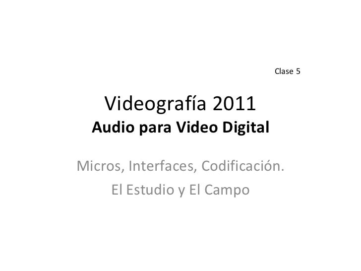 Videografía 2011 Audio para Video Digital Micros, Interfaces, Codificación. El Estudio y El Campo Clase 5