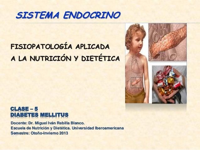 SISTEMA ENDOCRINOFISIOPATOLOGÍA APLICADAA LA NUTRICIÓN Y DIETÉTICACLASE – 5DIABETES MELLITUSDocente: Dr. Miguel Iván Rebil...