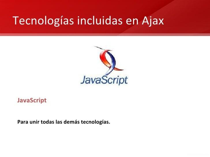 Tecnologías incluidas en AjaxJavaScriptPara unir todas las demás tecnologías.