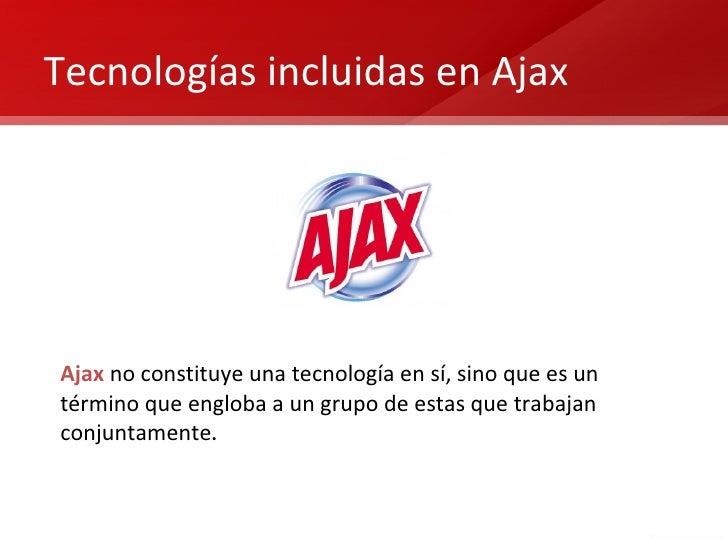 Tecnologías incluidas en AjaxAjax no constituye una tecnología en sí, sino que es untérmino que engloba a un grupo de esta...