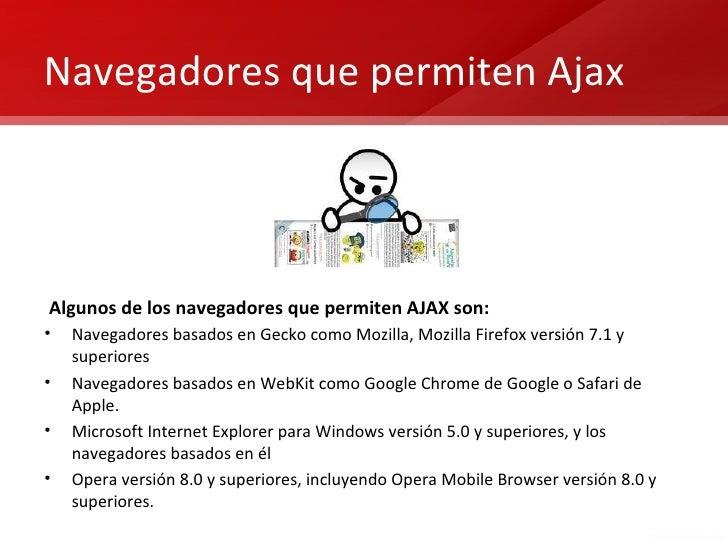 Navegadores que permiten AjaxAlgunos de los navegadores que permiten AJAX son:•   Navegadores basados en Gecko como Mozill...