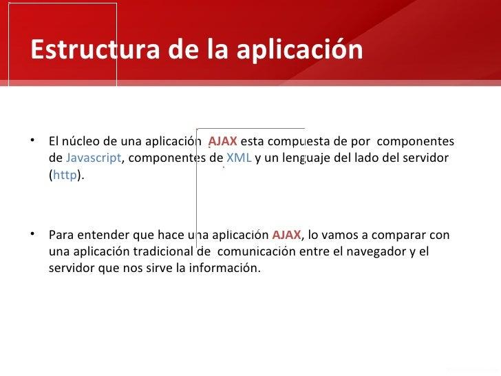 Estructura de la aplicación• El núcleo de una aplicación AJAX esta compuesta de por componentes  de Javascript, componente...
