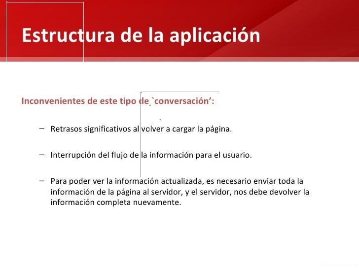 Estructura de la aplicaciónInconvenientes de este tipo de `conversación':    – Retrasos significativos al volver a cargar ...