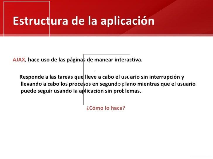 Estructura de la aplicaciónAJAX, hace uso de las páginas de manear interactiva.  Responde a las tareas que lleve a cabo el...