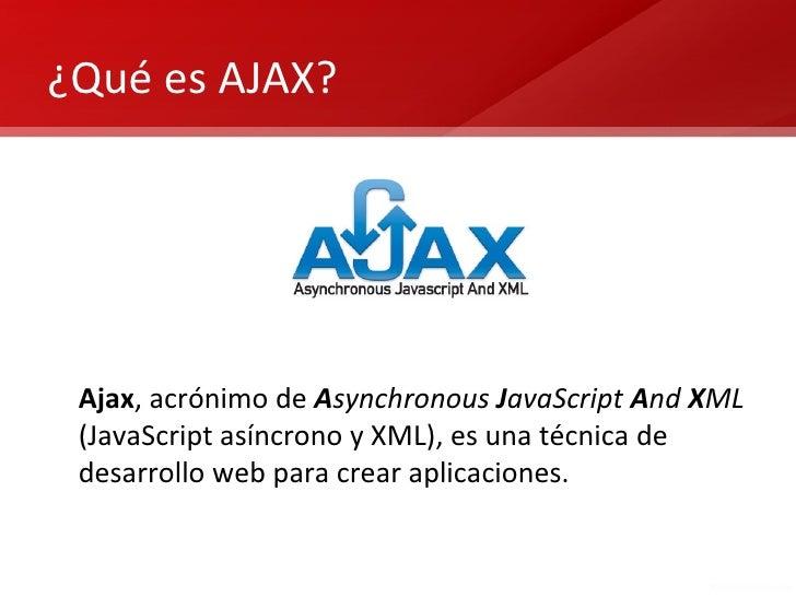 ¿Qué es AJAX? Ajax, acrónimo de Asynchronous JavaScript And XML (JavaScript asíncrono y XML), es una técnica de desarrollo...
