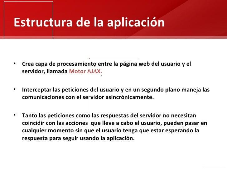 Estructura de la aplicación• Crea capa de procesamiento entre la página web del usuario y el  servidor, llamada Motor AJAX...