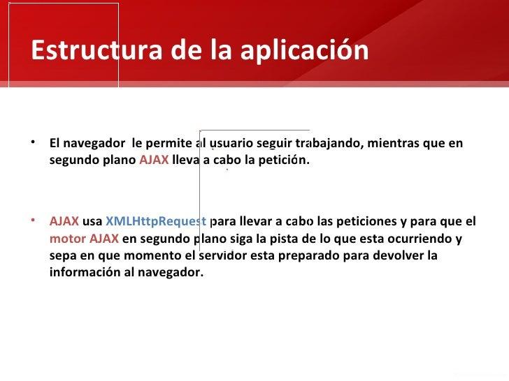 Estructura de la aplicación• El navegador le permite al usuario seguir trabajando, mientras que en  segundo plano AJAX lle...
