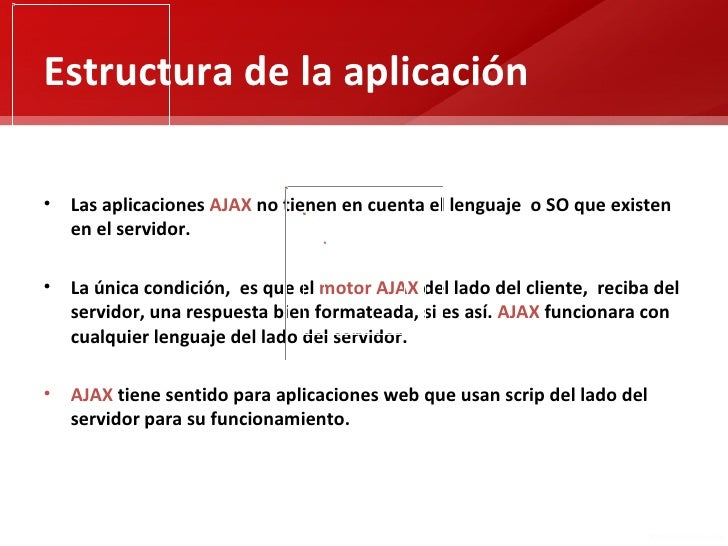 Estructura de la aplicación• Las aplicaciones AJAX no tienen en cuenta el lenguaje o SO que existen  en el servidor.• La ú...