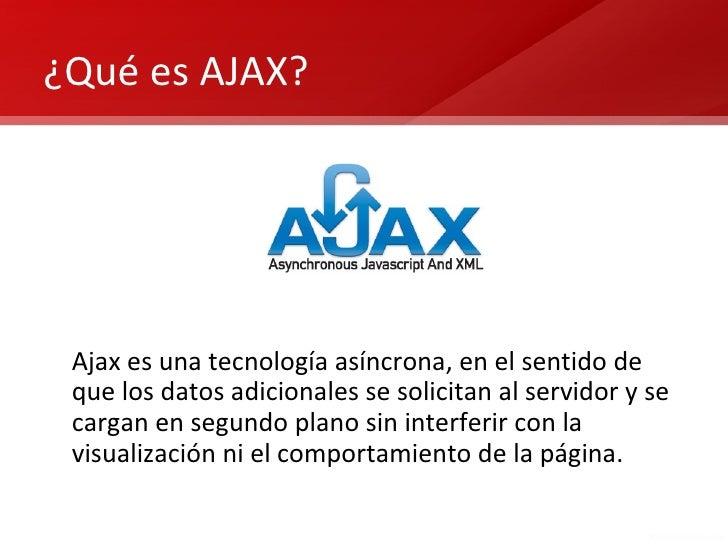¿Qué es AJAX? Ajax es una tecnología asíncrona, en el sentido de que los datos adicionales se solicitan al servidor y se c...