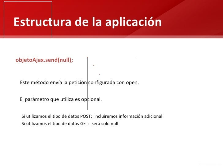 Estructura de la aplicaciónobjetoAjax.send(null); Este método envía la petición configurada con open. El parámetro que uti...