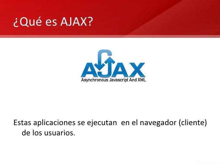 ¿Qué es AJAX?Estas aplicaciones se ejecutan en el navegador (cliente)  de los usuarios.