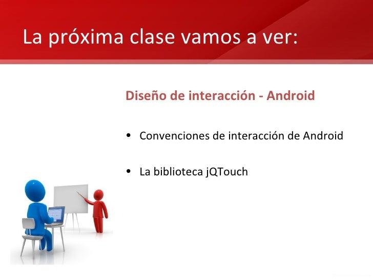 La próxima clase vamos a ver:          Diseño de interacción - Android          • Convenciones de interacción de Android  ...