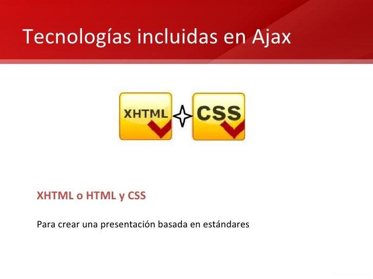 Tecnologías incluidas en Ajax XHTML o HTML y CSS Para crear una presentación basada en estándares