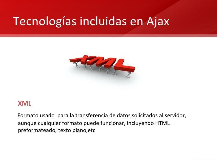 Tecnologías incluidas en AjaxXMLFormato usado para la transferencia de datos solicitados al servidor,aunque cualquier form...