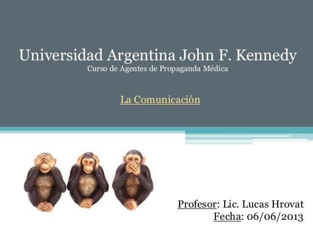 Universidad Argentina John F. Kennedy Curso de Agentes de Propaganda Médica La Comunicación Profesor: Lic. Lucas Hrovat Fe...