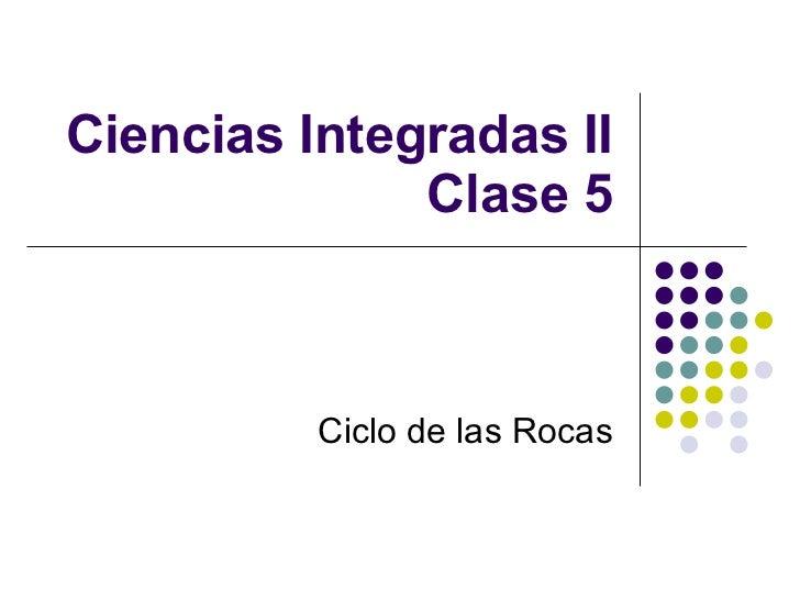 Ciencias Integradas II Clase 5 Ciclo de las Rocas