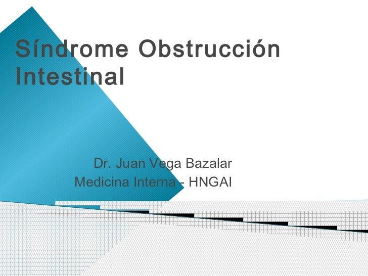 Síndrome ObstrucciónIntestinal      Dr. Juan Vega Bazalar    Medicina Interna - HNGAI