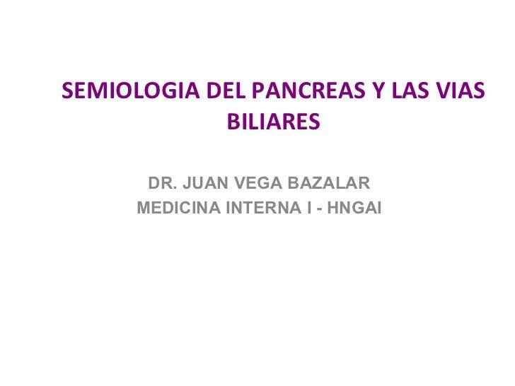 SEMIOLOGIA DEL PANCREAS Y LAS VIAS            BILIARES      DR. JUAN VEGA BAZALAR     MEDICINA INTERNA I - HNGAI