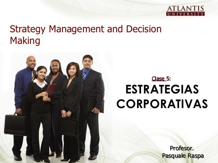 Strategy Management and Decision Making Profesor.  Pasquale Raspa Clase  5:  ESTRATEGIAS CORPORATIVAS