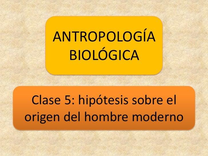 ANTROPOLOGÍA BIOLÓGICA<br />Clase 5: hipótesis sobre el origen del hombre moderno<br />