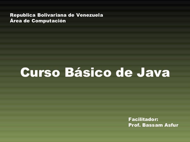Curso Básico de Java Facilitador: Prof. Bassam Asfur Republica Bolivariana de Venezuela Área de Computación