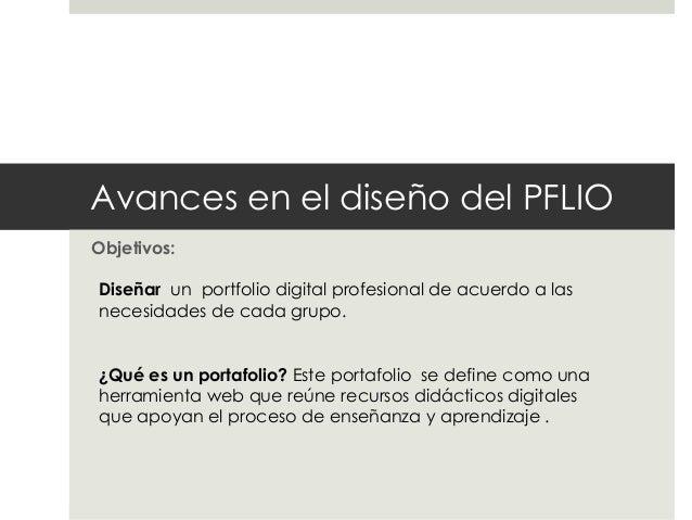 Avances en el diseño del PFLIO Objetivos: Diseñar un portfolio digital profesional de acuerdo a las necesidades de cada gr...