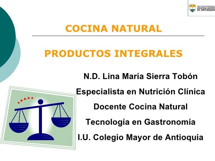 PRODUCTOS INTEGRALES N.D. Lina María Sierra Tobón Especialista en Nutrición Clínica Docente Cocina Natural Tecnología en G...
