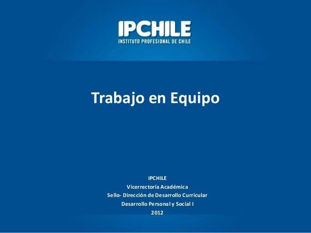 Trabajo en EquipoIPCHILEVicerrectoría AcadémicaSello- Dirección de Desarrollo CurricularDesarrollo Personal y Social I2012
