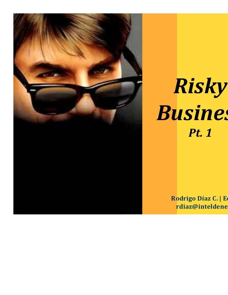 RiskyBusiness      Pt.1 RodrigoDíazC.|Economista  rdiaz@inteldenegocios.cl