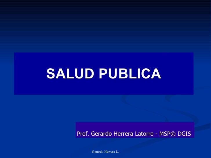 SALUD PUBLICA Gerardo Herrera L. Prof. Gerardo Herrera Latorre - MSP© DGIS
