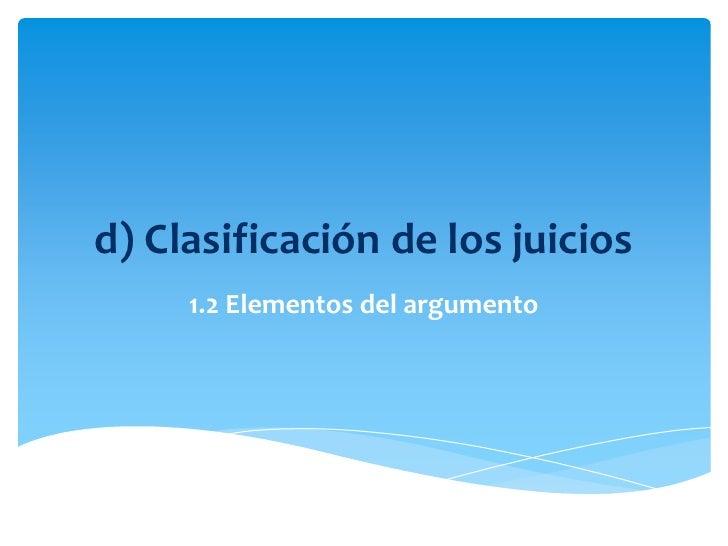 d) Clasificación de los juicios<br />1.2 Elementos del argumento<br />