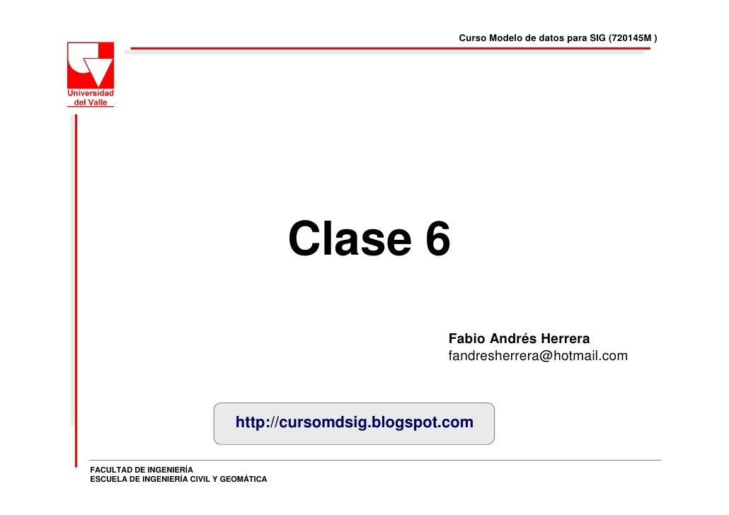 Curso Modelo de datos para SIG (720145M )                                               Clase 6                           ...