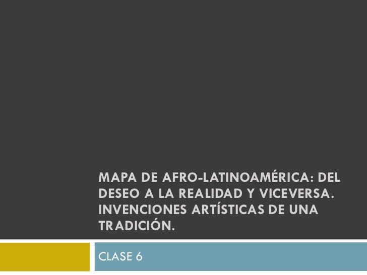 MAPA DE AFRO-LATINOAMÉRICA: DEL DESEO A LA REALIDAD Y VICEVERSA. INVENCIONES ARTÍSTICAS DE UNA TRADICIÓN.  CLASE 6